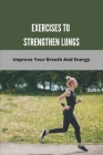 Exercises To Strengthen Lungs: Improve Your Breath And Energy: Breathing Exercises To Help Lungs Cover Image