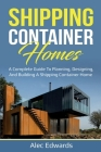 Shipping Container Homes: A Complete Guide to Planning, Designing, and Building A Shipping Container Home Cover Image