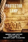 Protector Lamp: Miners Lamp History From Flame To 'The Davy Lamp' To Electric: Brass Miners-Style Oil Lamps Cover Image