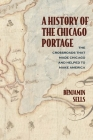 A History of the Chicago Portage: The Crossroads That Made Chicago and Helped Make America (Second to None: Chicago Stories) Cover Image