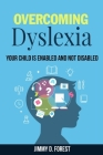 Overcoming Dyslexia: Your Child Is Enabled And Not Disabled Cover Image