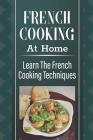 French Cooking At Home: Learn The French Cooking Techniques: Simple And Delicious French Recipes Cover Image
