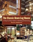 The Classic Hewn-Log House: A Step-by-Step Guide to Building and Restoring Cover Image