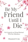 Be My Friend Until I Die: On caring for my dying husband who has Alzheimer's Cover Image
