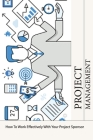 Project Management: How To Work Effectively With Your Project Sponsor: Project Management Methods Cover Image