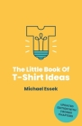The Little Book Of T-Shirt Ideas: Proven Formulas And Frameworks To Help You Generate Original Ideas Fast (Second Edition) Cover Image