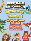 keep calm and watch detective Thomas how he will behave with plant and animals: A Gorgeous Coloring and Guessing Game Book for Thomas /gift for Thomas Cover Image