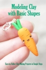 Modeling Clay with Basic Shapes: Easy-to-Follow Clay-Making Projects in Simple Steps: The Clay Techniques Book Cover Image