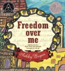 Freedom Over Me: Eleven Slaves, Their Lives and Dreams Brought to Life by Ashley Bryan Cover Image