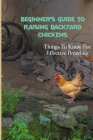 Beginner's Guide to Raising Backyard Chickens: Things To Know For Effective Breeding: Disadvantages Keeping Chickens Cover Image