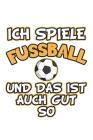 Ich spiele Fussball und das ist auch gut so: Monatsplaner, Termin-Kalender - Geschenk-Idee für Fussball Fans - A5 - 120 Seiten Cover Image
