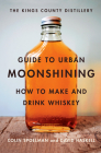 The Kings County Distillery Guide to Urban Moonshining: How to Make and Drink Whiskey Cover Image