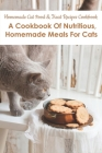 Homemade Cat Food _ Treat Recipes Cookbook_ A Cookbook Of Nutritious, Homemade Meals For Cats: Cat Food Cookbook Cover Image