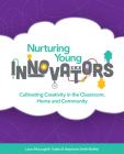 Nurturing Young Innovators: Cultivating Creativity in the Classroom, Home and Community Cover Image