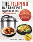 The Filipino Instant Pot Cookbook for Beginners: 100 Tasty Filipino Instant Pot Electric Pressure Cooker Recipes for Beginners and Food Lovers Cover Image