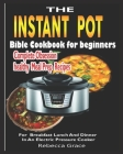 The Instant Pot Bible Cookbook for beginners: Complete Obsession healthy meal prep Recipes For Breakfast Lunch And Dinner In An Electric Pressure Cook Cover Image