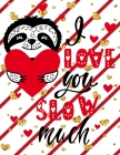 I Love You Slow Much: Funny & Cute Valentine's Day Gifts, Drawing, Doodling & Sketching (Sloth Cover) Cover Image