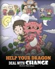 Help Your Dragon Deal With Change: Train Your Dragon To Handle Transitions. A Cute Children Story to Teach Kids How To Adapt To Change In Life. Cover Image