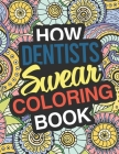 How Dentists Swear: A Sweary Adult Coloring Book For Swearing Like A Dentist Holiday Gift & Birthday Present Pedodontist Pediatric Orthodo Cover Image