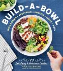 Build-a-Bowl: 77 Satisfying & Nutritious Combos: Whole Grain + Vegetable + Protein + Sauce = Meal Cover Image