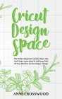 Cricut Design Space: The Perfect Beginner's Guide: Ideas, Tіps And Tricks. Learn How To Use Every Tool Of Уоur Mа&# Cover Image