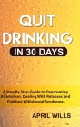 Quit Drinking in 30 days: A Step By Step Guide to Overcoming Alcoholism, Dealing With Relapses and Fighting Withdrawal Syndrome. Cover Image
