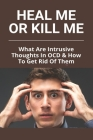 Heal Me Or Kill Me: What Are Intrusive Thoughts In OCD & How To Get Rid Of Them: How To Beat Intrusive Thoughts Cover Image