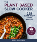 The Plant-Based Slow Cooker: 225 Super-Tasty Vegan Recipes - Easy, Delicious, Healthy Recipes For Every Meal of the Day! Cover Image