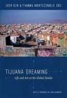 Tijuana Dreaming: Life and Art at the Global Border Cover Image