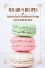 Macaron Recipes: Delicious Step By Step Macaron Recipes From Around The World: French Macaron Cookbook Cover Image
