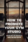 How To Promote Your Gym Studio: Creative Ways And Strategies To Market And Grow Your Gym: How To Attract New Customers To Your Gym Studio Cover Image