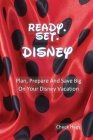 Ready. Set. Disney: Plan, Prepare And Save Big On Your Disney Vacation! Cover Image