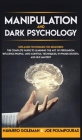 Manipulation and Dark Psychology: Explained Techniques for Beginners: The Complete Guide to Learning the Art of Persuasion, Influence People, Mind Con Cover Image