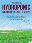 The Ultimate Hydroponic Garden Secrets 2021: How to Build a Sustainable and Inexpensive Hydroponic System at Home for Beginners Cover Image