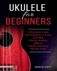 Ukulele for Beginners: A Beginners Guide and Songbook to Learn and Play Ukulele, Reading Different Chords Including Popular Songs Cover Image
