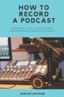 How to Record a Podcast: everything you need to know to produce, distribute and make money with your podcast Cover Image
