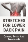 Stretches For Lower Back Pain: Causes, Tests, And Treatments: What Is The Good Treatment For Lower Back Pain Cover Image