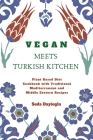 Vegan Meets Turkish Kitchen: Plant Based Diet Cookbook with Traditional Mediterranean and Middle Eastern Recipes Cover Image