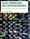 Alan Turing and His Contemporaries: Building the World's First Computers Cover Image