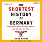 The Shortest History of Germany Lib/E: From Julius Caesar to Angela Merkel-A Retelling for Our Times Cover Image