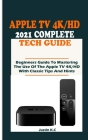 The Apple TV 4k/HD 2021 Complete Tech Guide: Beginners Guide To Mastering The Use Of The Apple TV 4K/HD With Classic Tips And Hints Cover Image
