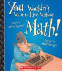 You Wouldn't Want to Live Without Math! (You Wouldn't Want to Live Without…) (You Wouldn't Want to Live Without...) Cover Image