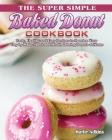 The Super Simple Baked Donut Cookbook: Tasty, Healthy and Easy Recipes to to Sweeten Your Day by Make Sweet and Mouthwatering Donuts at Home Cover Image