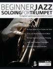 Beginner Jazz Soloing For Trumpet: The Beginner's Guide To Jazz Improvisation For Trumpet Cover Image