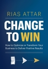 Change to Win: How to Optimize or Transform Your Business to Deliver Positive Results Cover Image