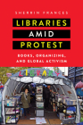 Libraries Amid Protest: Books, Organizing, and Global Activism (Studies in Print Culture and the History of the Book) Cover Image