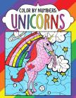 Color by Numbers: Unicorns: A Fantasy Color By Number Coloring Book for Kids, Teens and Adults Who Love The Enchanted World of Unicorns Cover Image