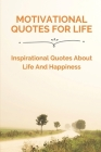 Motivational Quotes For Life: Inspirational Quotes About Life And Happiness: Short Inspirational Quotes Cover Image