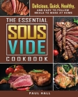 The Essential Sous Vide Cookbook: Delicious, Quick, Healthy, and Easy to Follow Meals to Make at Home Cover Image