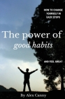 The Power Of Good Habits: How To Change Yourself In Easy Steps And Feel Great Cover Image